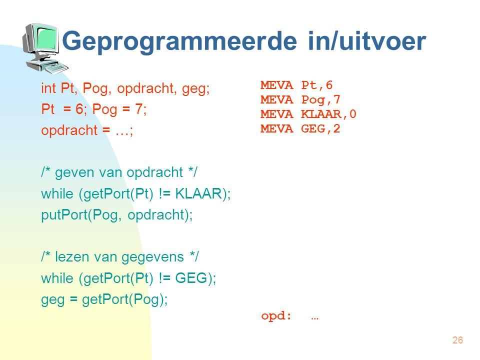 26 Geprogrammeerde in/uitvoer int Pt, Pog, opdracht, geg; Pt = 6; Pog = 7; opdracht = …; /* geven van opdracht */ while (getPort(Pt) != KLAAR); putPort(Pog, opdracht); /* lezen van gegevens */ while (getPort(Pt) != GEG); geg = getPort(Pog); MEVA Pt,6 MEVA Pog,7 MEVA KLAAR,0 MEVA GEG,2 opd:…