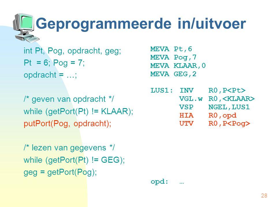 28 Geprogrammeerde in/uitvoer int Pt, Pog, opdracht, geg; Pt = 6; Pog = 7; opdracht = …; /* geven van opdracht */ while (getPort(Pt) != KLAAR); putPort(Pog, opdracht); /* lezen van gegevens */ while (getPort(Pt) != GEG); geg = getPort(Pog); MEVA Pt,6 MEVA Pog,7 MEVA KLAAR,0 MEVA GEG,2 LUS1:INVR0,P VGL.wR0, VSPNGEL,LUS1 HIAR0,opd UTVR0,P opd:…