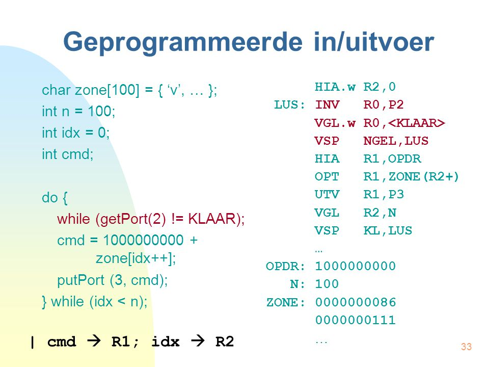 33 Geprogrammeerde in/uitvoer char zone[100] = { 'v', … }; int n = 100; int idx = 0; int cmd; do { while (getPort(2) != KLAAR); cmd = 1000000000 + zon
