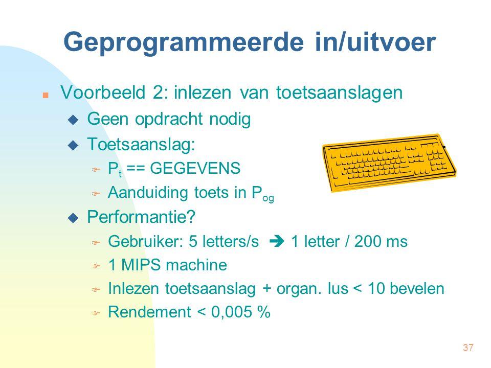 37 Geprogrammeerde in/uitvoer Voorbeeld 2: inlezen van toetsaanslagen  Geen opdracht nodig  Toetsaanslag:  P t == GEGEVENS  Aanduiding toets in P og  Performantie.