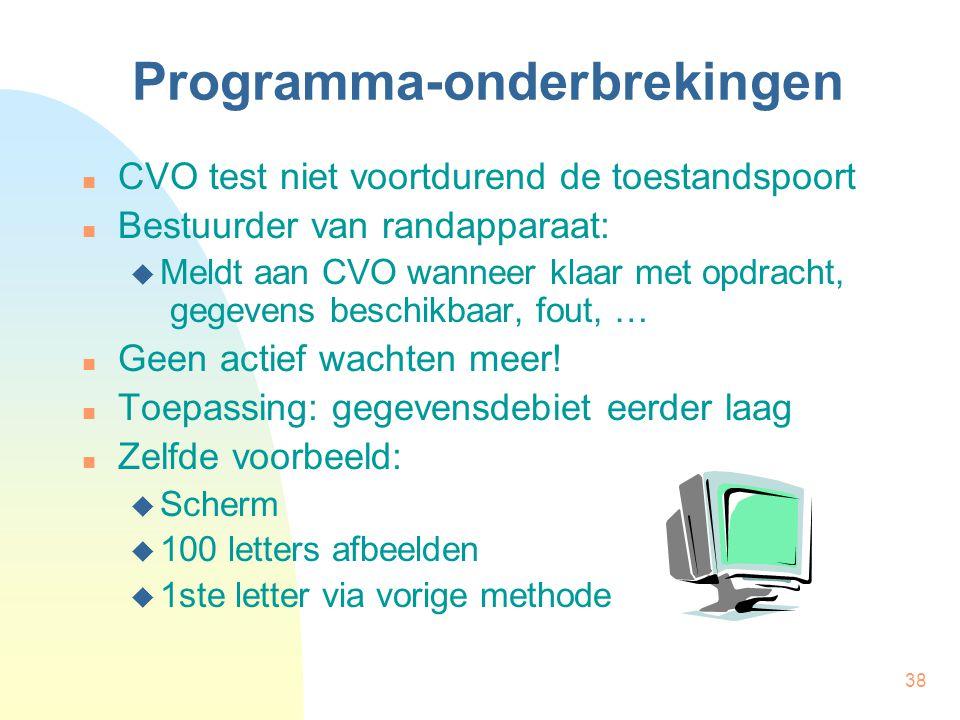 38 Programma-onderbrekingen CVO test niet voortdurend de toestandspoort Bestuurder van randapparaat:  Meldt aan CVO wanneer klaar met opdracht, gegevens beschikbaar, fout, … Geen actief wachten meer.