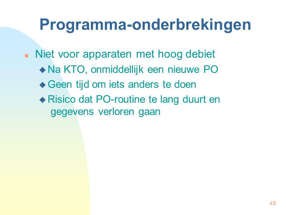 45 Programma-onderbrekingen Niet voor apparaten met hoog debiet  Na KTO, onmiddellijk een nieuwe PO  Geen tijd om iets anders te doen  Risico dat PO-routine te lang duurt en gegevens verloren gaan