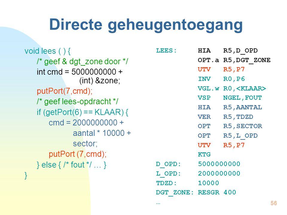 56 Directe geheugentoegang void lees ( ) { /* geef & dgt_zone door */ int cmd = 5000000000 + (int) &zone; putPort(7,cmd); /* geef lees-opdracht */ if (getPort(6) == KLAAR) { cmd = 2000000000 + aantal * 10000 + sector; putPort (7,cmd); } else { /* fout */ … } } LEES:HIA R5,D_OPD OPT.a R5,DGT_ZONE UTV R5,P7 INV R0,P6 VGL.w R0, VSP NGEL,FOUT HIA R5,AANTAL VER R5,TDZD OPT R5,SECTOR OPT R5,L_OPD UTV R5,P7 KTG D_OPD:5000000000 L_OPD:2000000000 TDZD:10000 DGT_ZONE:RESGR 400 …
