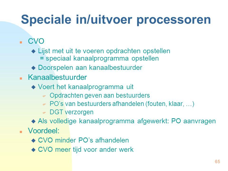 65 Speciale in/uitvoer processoren CVO  Lijst met uit te voeren opdrachten opstellen = speciaal kanaalprogramma opstellen  Doorspelen aan kanaalbestuurder Kanaalbestuurder  Voert het kanaalprogramma uit  Opdrachten geven aan bestuurders  PO's van bestuurders afhandelen (fouten, klaar, …)  DGT verzorgen  Als volledige kanaalprogramma afgewerkt: PO aanvragen Voordeel:  CVO minder PO's afhandelen  CVO meer tijd voor ander werk