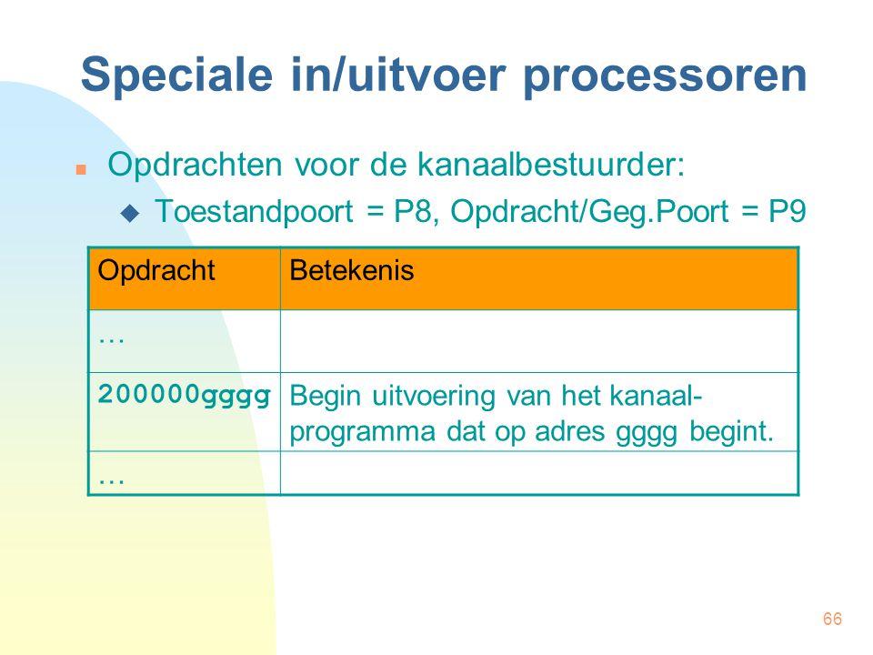 66 Speciale in/uitvoer processoren Opdrachten voor de kanaalbestuurder:  Toestandpoort = P8, Opdracht/Geg.Poort = P9 OpdrachtBetekenis … 200000gggg Begin uitvoering van het kanaal- programma dat op adres gggg begint.