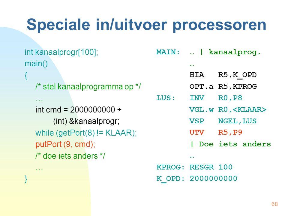 68 Speciale in/uitvoer processoren int kanaalprogr[100]; main() { /* stel kanaalprogramma op */ … int cmd = 2000000000 + (int) &kanaalprogr; while (getPort(8) != KLAAR); putPort (9, cmd); /* doe iets anders */ … } MAIN:… | kanaalprog.