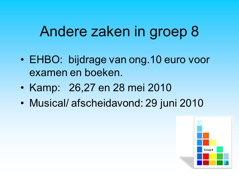 Andere zaken in groep 8 EHBO: bijdrage van ong.10 euro voor examen en boeken. Kamp: 26,27 en 28 mei 2010 Musical/ afscheidavond: 29 juni 2010
