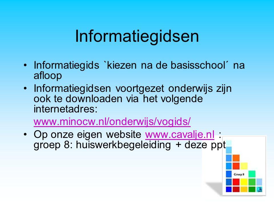 Informatiegidsen Informatiegids `kiezen na de basisschool´ na afloop Informatiegidsen voortgezet onderwijs zijn ook te downloaden via het volgende internetadres: www.minocw.nl/onderwijs/vogids/ Op onze eigen website www.cavalje.nl : groep 8: huiswerkbegeleiding + deze pptwww.cavalje.nl