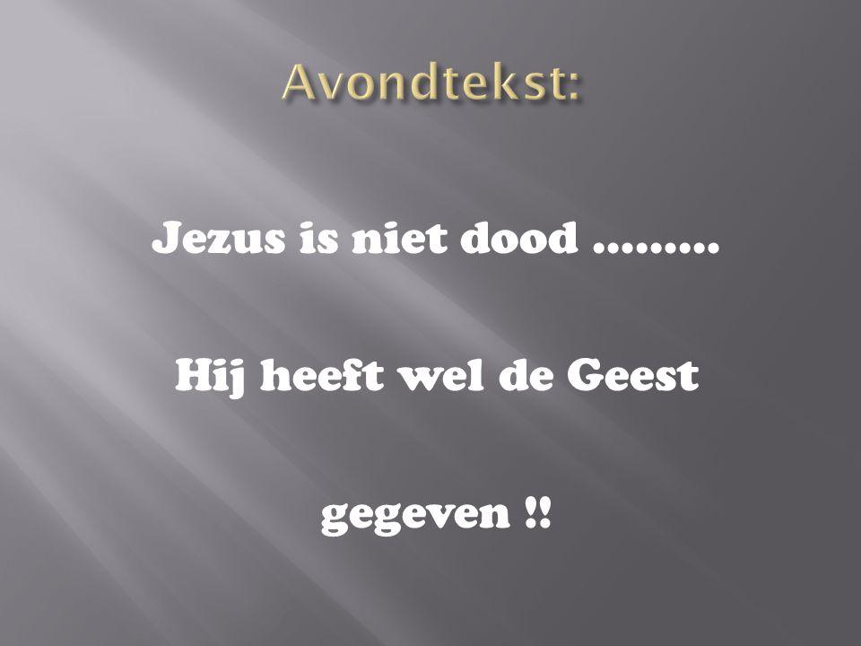 Jezus is niet dood ……… Hij heeft wel de Geest gegeven !!