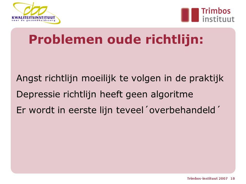 Trimbos-instituut 2007 18 Problemen oude richtlijn: Angst richtlijn moeilijk te volgen in de praktijk Depressie richtlijn heeft geen algoritme Er wordt in eerste lijn teveel´overbehandeld´