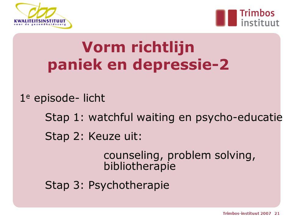 Trimbos-instituut 2007 21 Vorm richtlijn paniek en depressie-2 1 e episode- licht Stap 1: watchful waiting en psycho-educatie Stap 2: Keuze uit: counseling, problem solving, bibliotherapie Stap 3: Psychotherapie