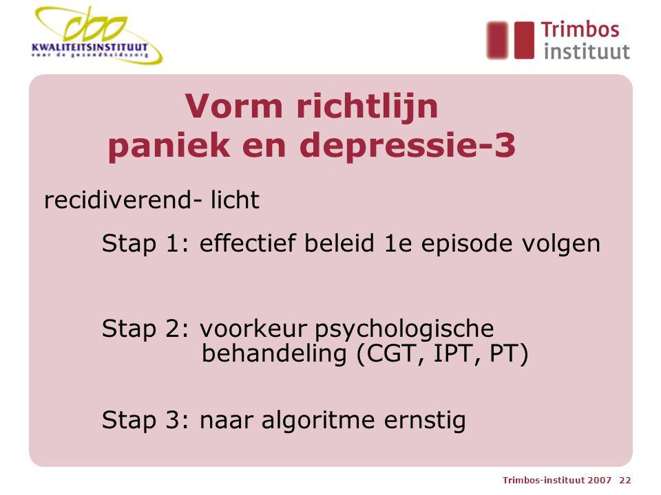 Trimbos-instituut 2007 22 Vorm richtlijn paniek en depressie-3 recidiverend- licht Stap 1: effectief beleid 1e episode volgen Stap 2: voorkeur psychologische behandeling (CGT, IPT, PT) Stap 3: naar algoritme ernstig