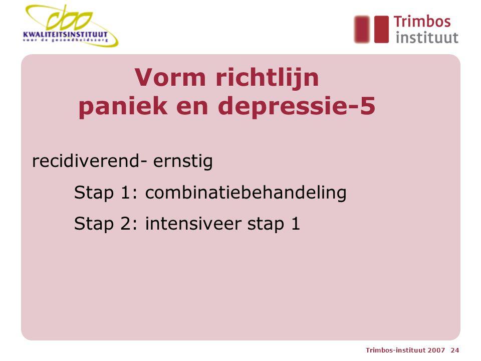 Trimbos-instituut 2007 24 Vorm richtlijn paniek en depressie-5 recidiverend- ernstig Stap 1: combinatiebehandeling Stap 2: intensiveer stap 1