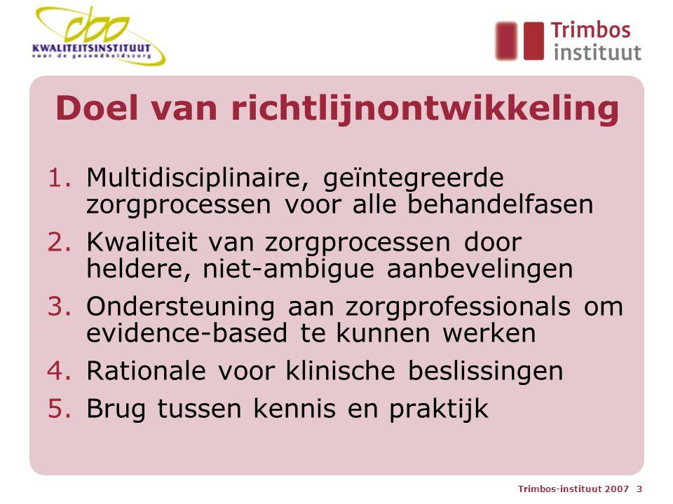 Trimbos-instituut 2007 3 Doel van richtlijnontwikkeling 1.Multidisciplinaire, geïntegreerde zorgprocessen voor alle behandelfasen 2.Kwaliteit van zorgprocessen door heldere, niet-ambigue aanbevelingen 3.Ondersteuning aan zorgprofessionals om evidence-based te kunnen werken 4.Rationale voor klinische beslissingen 5.Brug tussen kennis en praktijk
