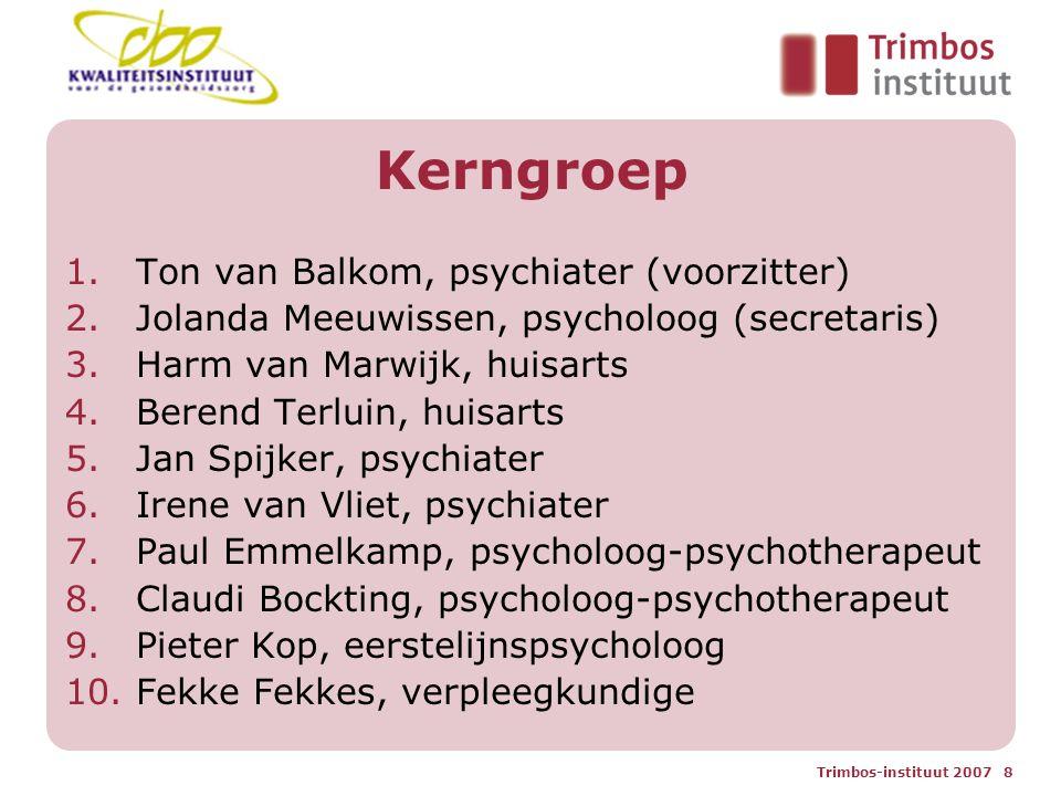Trimbos-instituut 2007 8 Kerngroep 1.Ton van Balkom, psychiater (voorzitter) 2.Jolanda Meeuwissen, psycholoog (secretaris) 3.Harm van Marwijk, huisarts 4.Berend Terluin, huisarts 5.Jan Spijker, psychiater 6.Irene van Vliet, psychiater 7.Paul Emmelkamp, psycholoog-psychotherapeut 8.Claudi Bockting, psycholoog-psychotherapeut 9.Pieter Kop, eerstelijnspsycholoog 10.Fekke Fekkes, verpleegkundige