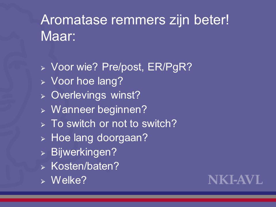 Aromatase remmers zijn beter! Maar:  Voor wie? Pre/post, ER/PgR?  Voor hoe lang?  Overlevings winst?  Wanneer beginnen?  To switch or not to swit