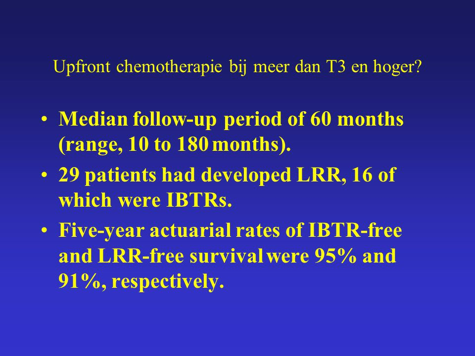 Upfront chemotherapie bij meer dan T3 en hoger? Median follow-up period of 60 months (range, 10 to 180 months). 29 patients had developed LRR, 16 of w