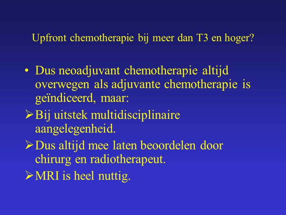 Upfront chemotherapie bij meer dan T3 en hoger? Dus neoadjuvant chemotherapie altijd overwegen als adjuvante chemotherapie is geïndiceerd, maar:  Bij
