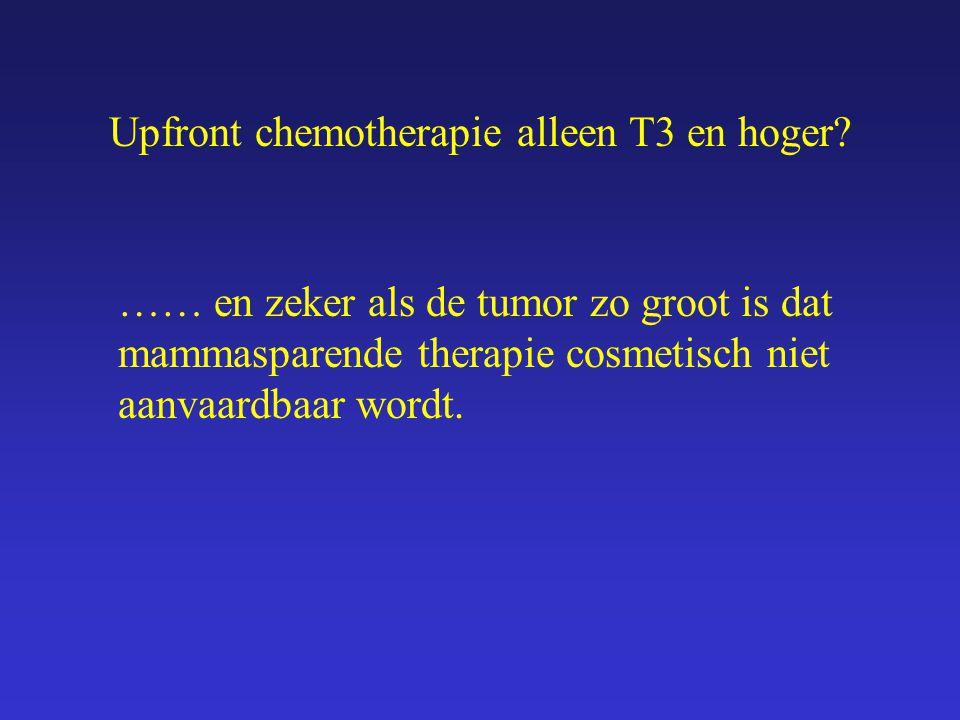 Upfront chemotherapie alleen T3 en hoger? …… en zeker als de tumor zo groot is dat mammasparende therapie cosmetisch niet aanvaardbaar wordt.