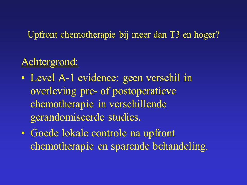 Upfront chemotherapie bij meer dan T3 en hoger? Achtergrond: Level A-1 evidence: geen verschil in overleving pre- of postoperatieve chemotherapie in v