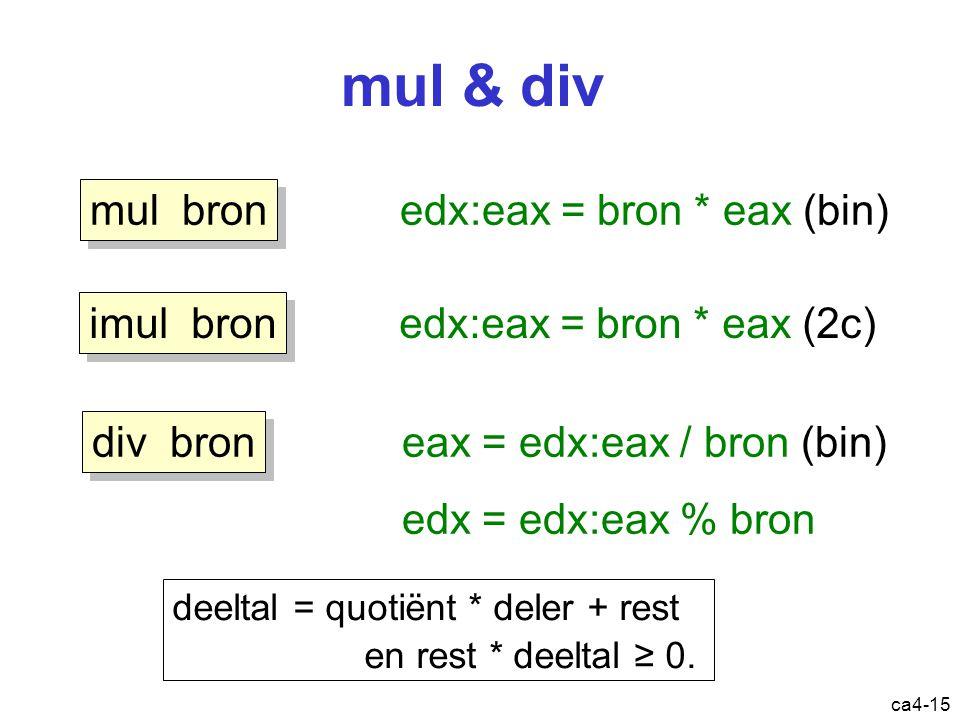 ca4-15 mul & div edx:eax = bron * eax (bin) mul bron eax = edx:eax / bron (bin) edx = edx:eax % bron div bron edx:eax = bron * eax (2c) imul bron deeltal = quotiënt * deler + rest en rest * deeltal ≥ 0.