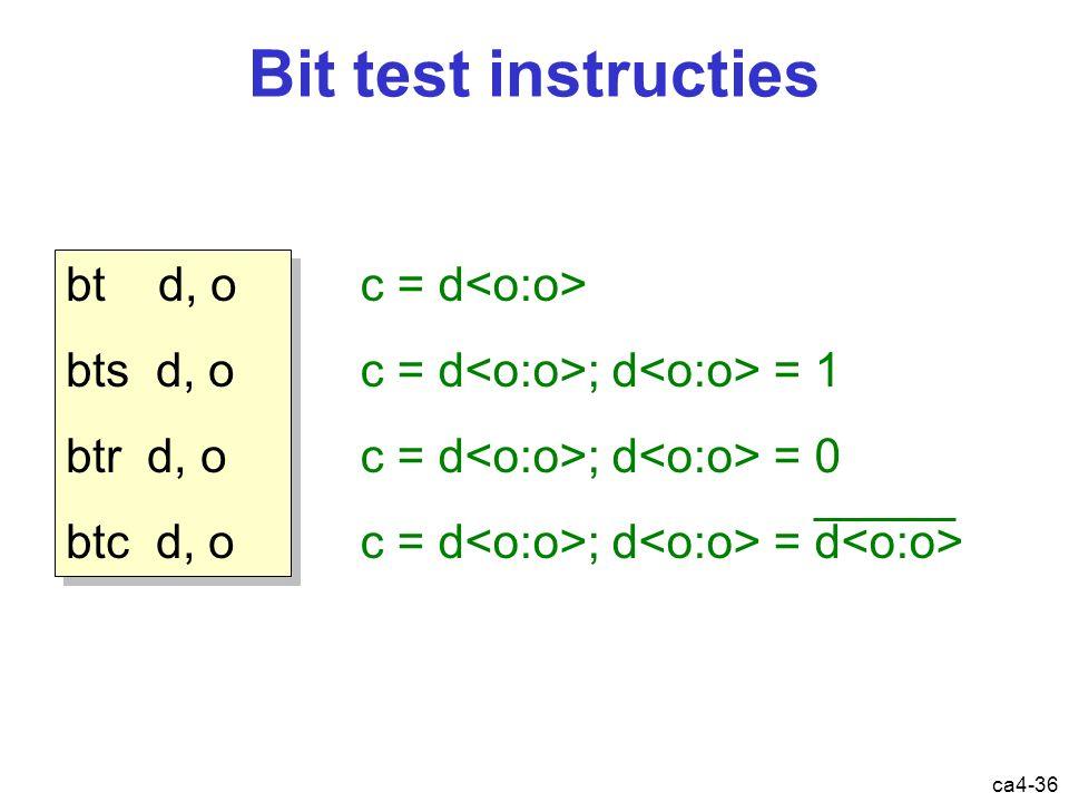 ca4-36 Bit test instructies bt d, o bts d, o btr d, o btc d, o bt d, o bts d, o btr d, o btc d, o c = d c = d ; d = 1 c = d ; d = 0 c = d ; d = d Instructie: bitoperaties