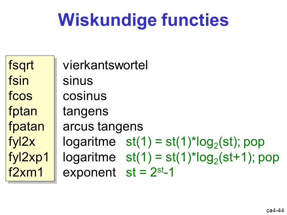 ca4-44 Wiskundige functies fsqrt fsin fcos fptan fpatan fyl2x fyl2xp1 f2xm1 fsqrt fsin fcos fptan fpatan fyl2x fyl2xp1 f2xm1 vierkantswortel sinus cosinus tangens arcus tangens logaritme st(1) = st(1)*log 2 (st); pop logaritme st(1) = st(1)*log 2 (st+1); pop exponent st = 2 st -1