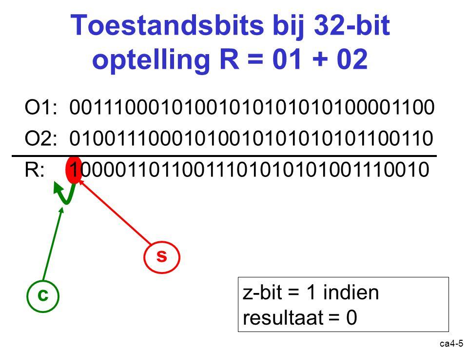 ca4-5 s Toestandsbits bij 32-bit optelling R = 01 + 02 O1: 00111000101001010101010100001100 O2: 01001110001010010101010101100110 R: 10000110110011101010101001110010 c z-bit = 1 indien resultaat = 0