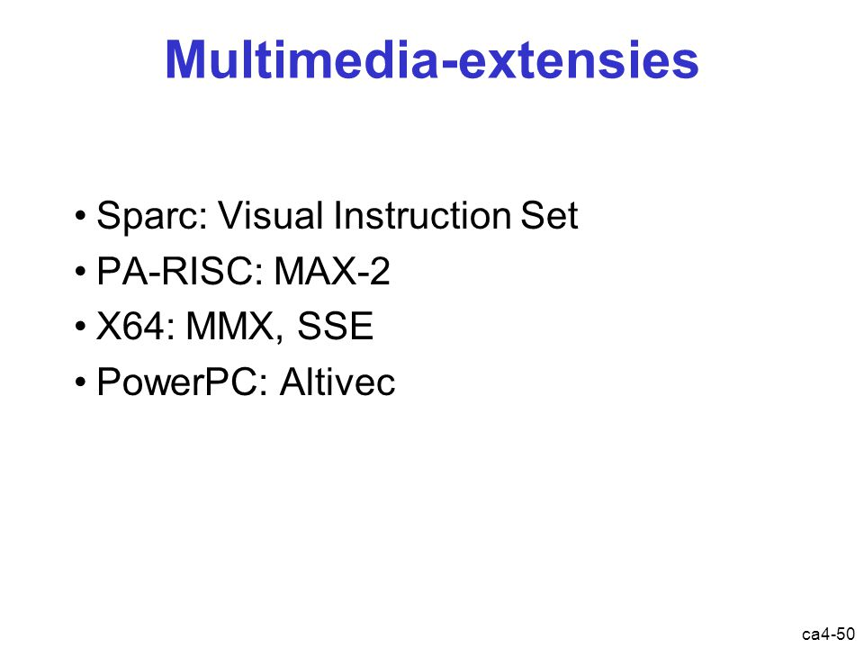 ca4-50 Multimedia-extensies Sparc: Visual Instruction Set PA-RISC: MAX-2 X64: MMX, SSE PowerPC: Altivec