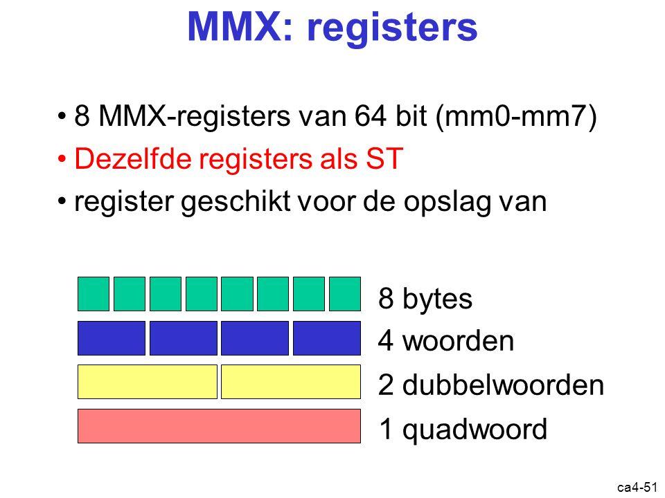 ca4-51 MMX: registers 8 MMX-registers van 64 bit (mm0-mm7) Dezelfde registers als ST register geschikt voor de opslag van 8 bytes 4 woorden 2 dubbelwoorden 1 quadwoord Registers: mmx
