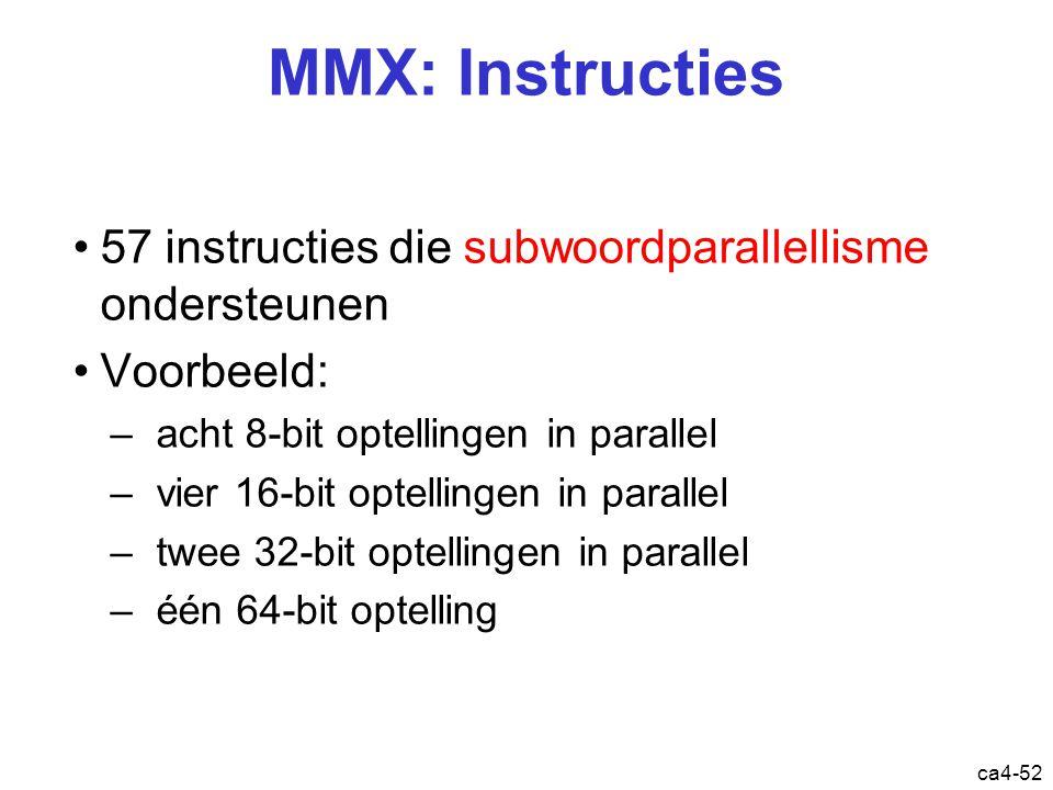 ca4-52 MMX: Instructies 57 instructies die subwoordparallellisme ondersteunen Voorbeeld: –acht 8-bit optellingen in parallel –vier 16-bit optellingen in parallel –twee 32-bit optellingen in parallel –één 64-bit optelling