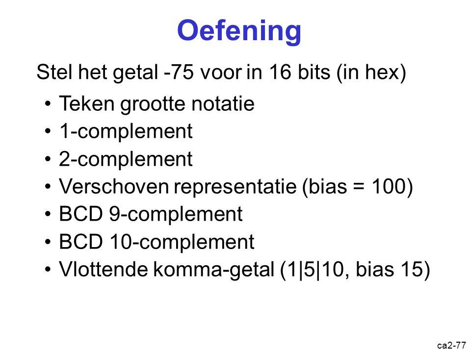 ca2-76 Oefening Gegeven het bitpatroon 01100111 Wat is hiervan de waarde als Binair getal Teken-grootte notatie 1-complementgetal 2-complementgetal Ve