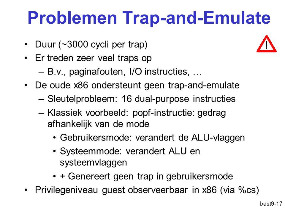 Problemen Trap-and-Emulate Duur (~3000 cycli per trap) Er treden zeer veel traps op –B.v., paginafouten, I/O instructies, … De oude x86 ondersteunt geen trap-and-emulate –Sleutelprobleem: 16 dual-purpose instructies –Klassiek voorbeeld: popf-instructie: gedrag afhankelijk van de mode Gebruikersmode: verandert de ALU-vlaggen Systeemmode: verandert ALU en systeemvlaggen + Genereert geen trap in gebruikersmode Privilegeniveau guest observeerbaar in x86 (via %cs) best9-17