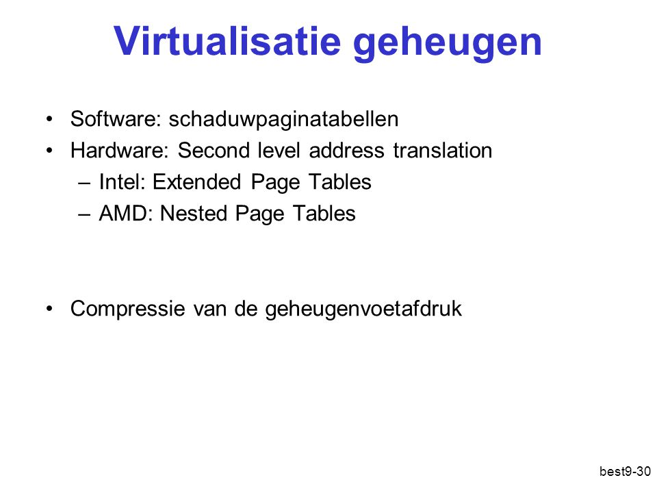 Virtualisatie geheugen Software: schaduwpaginatabellen Hardware: Second level address translation –Intel: Extended Page Tables –AMD: Nested Page Table