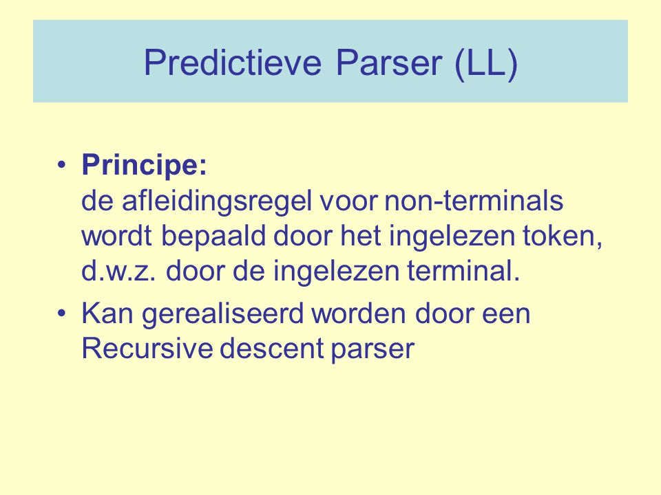 Predictieve Parser (LL) Principe: de afleidingsregel voor non-terminals wordt bepaald door het ingelezen token, d.w.z. door de ingelezen terminal. Kan