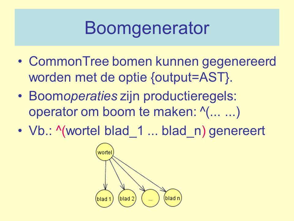 Boomgenerator CommonTree bomen kunnen gegenereerd worden met de optie {output=AST}. Boomoperaties zijn productieregels: operator om boom te maken: ^(.
