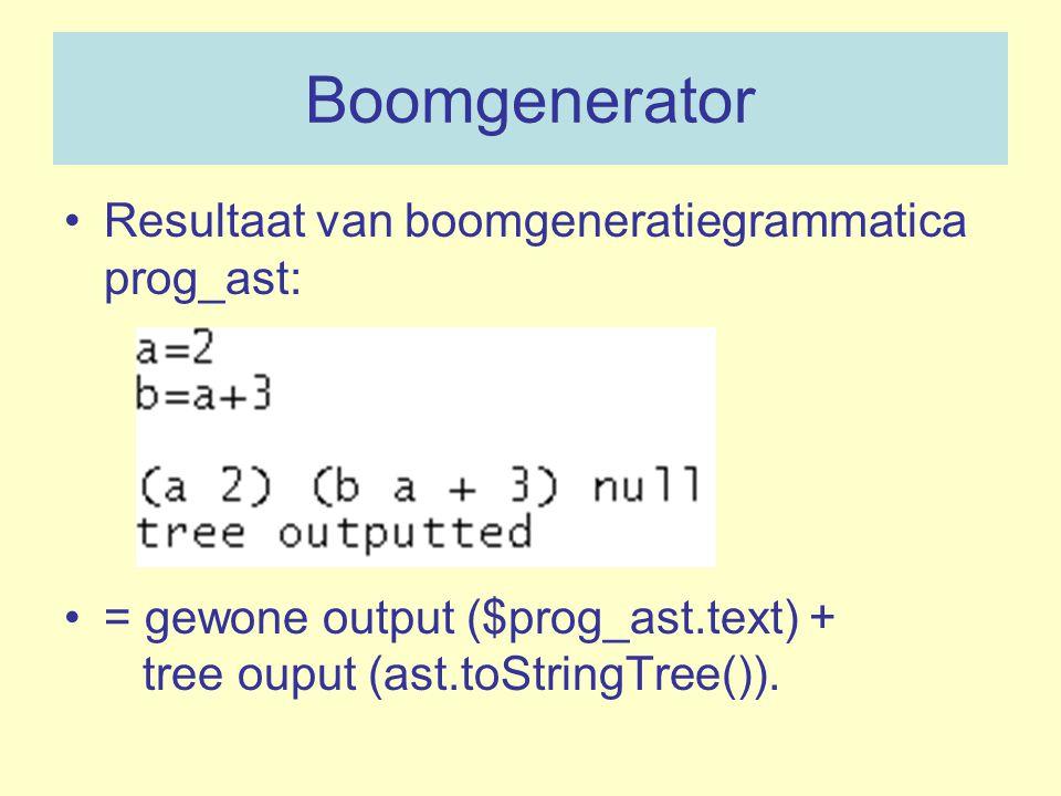 Boomgenerator Resultaat van boomgeneratiegrammatica prog_ast: = gewone output ($prog_ast.text) + tree ouput (ast.toStringTree()).