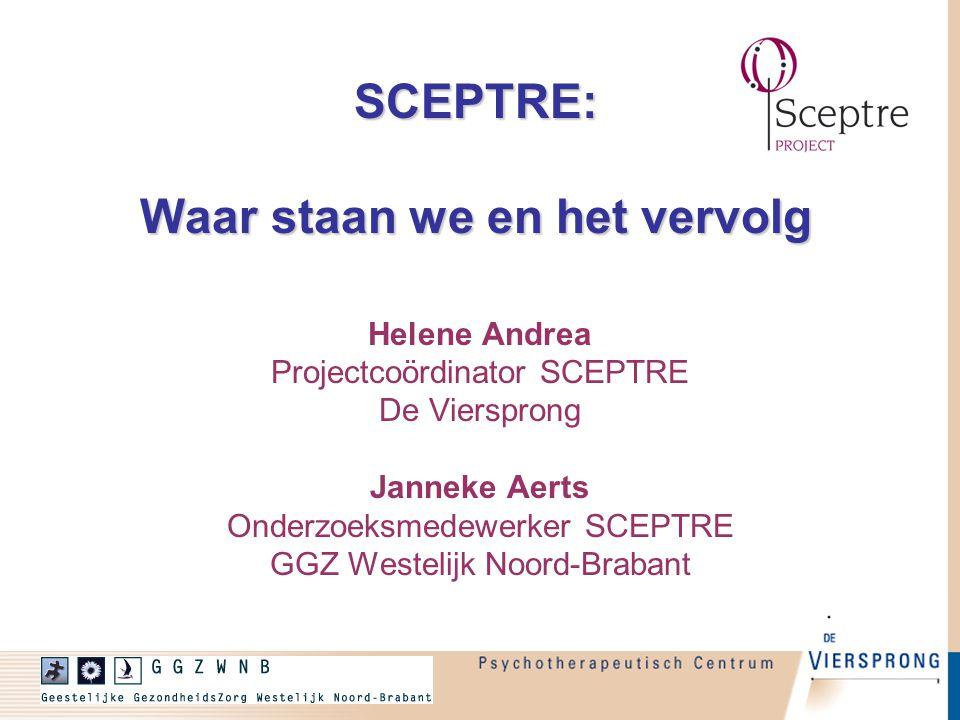 SCEPTRE: Waar staan we en het vervolg Helene Andrea Projectcoördinator SCEPTRE De Viersprong Janneke Aerts Onderzoeksmedewerker SCEPTRE GGZ Westelijk