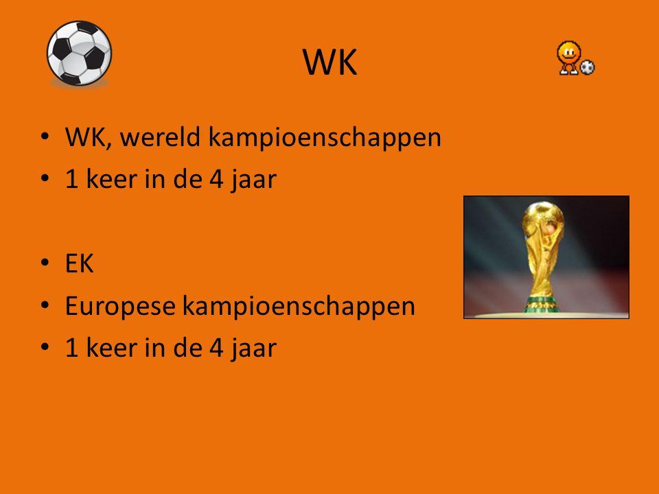 WK WK, wereld kampioenschappen 1 keer in de 4 jaar EK Europese kampioenschappen 1 keer in de 4 jaar