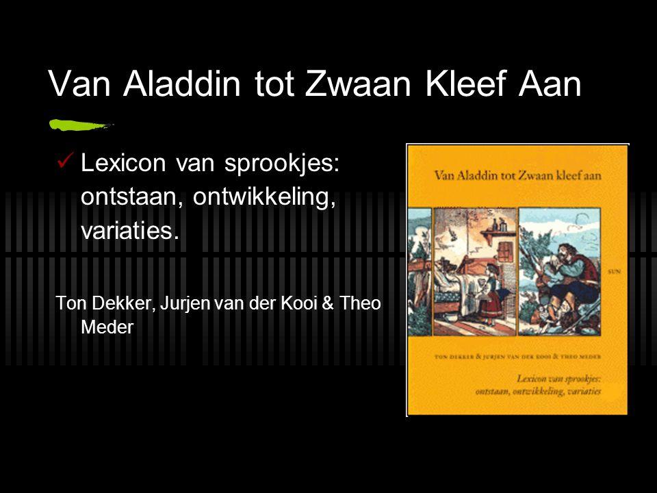 Van Aladdin tot Zwaan Kleef Aan Lexicon van sprookjes: ontstaan, ontwikkeling, variaties. Ton Dekker, Jurjen van der Kooi & Theo Meder