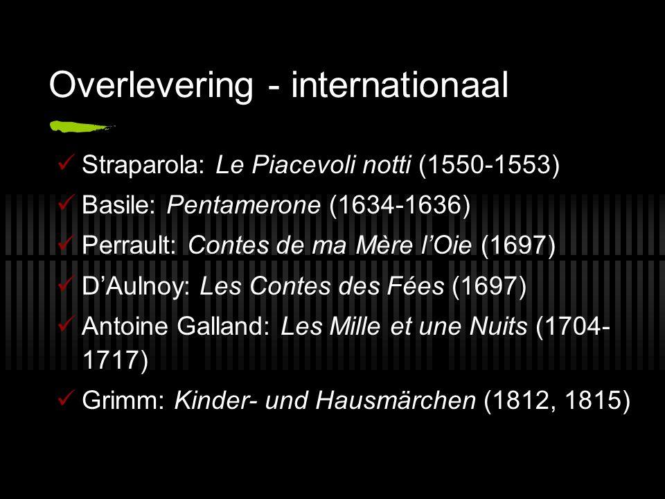 Overlevering - internationaal Straparola: Le Piacevoli notti (1550-1553) Basile: Pentamerone (1634-1636) Perrault: Contes de ma Mère l'Oie (1697) D'Au