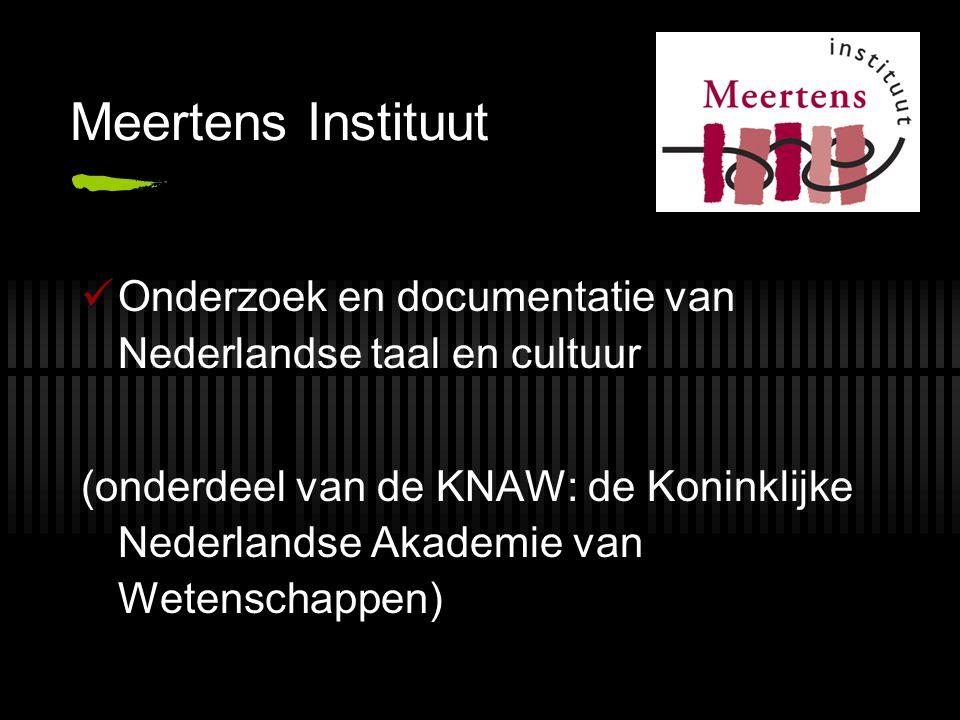 Meertens Instituut Onderzoek en documentatie van Nederlandse taal en cultuur (onderdeel van de KNAW: de Koninklijke Nederlandse Akademie van Wetenscha