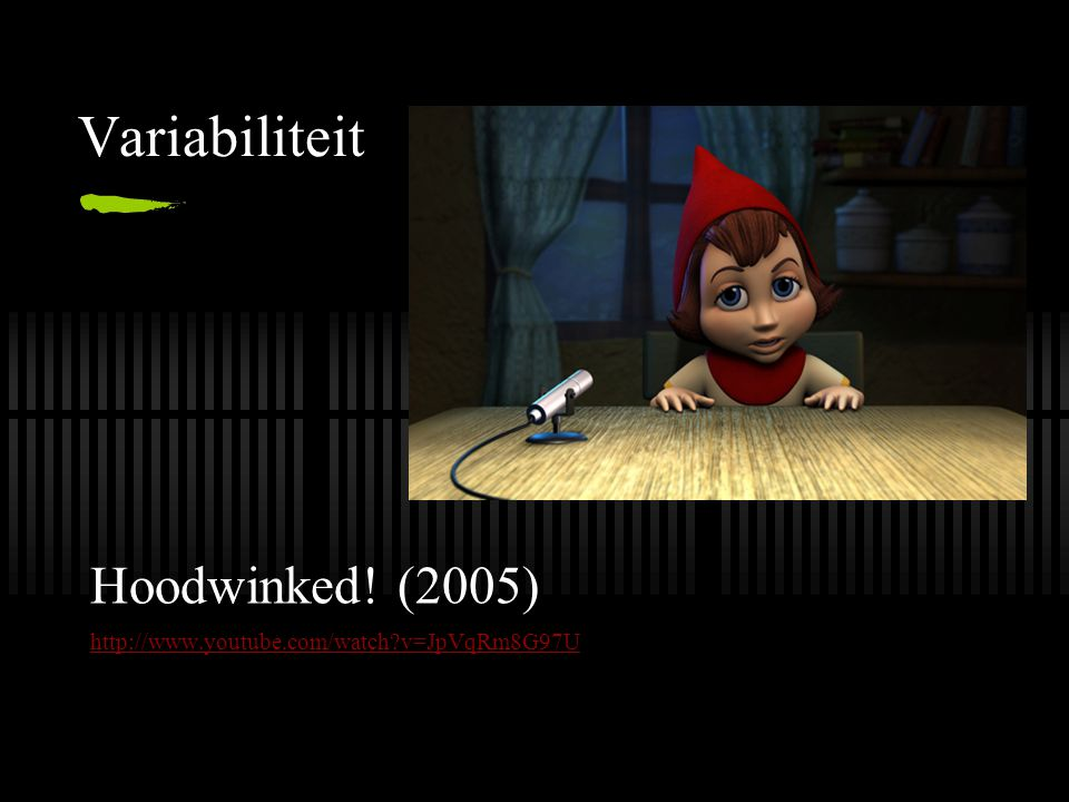 Variabiliteit Hoodwinked! (2005) http://www.youtube.com/watch?v=JpVqRm8G97U