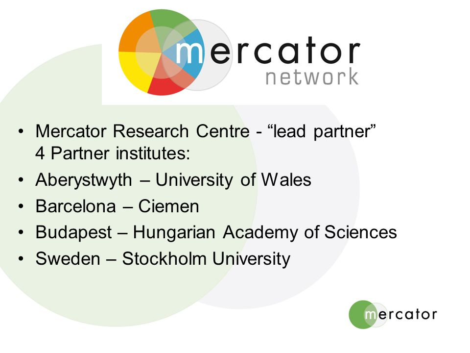 "Mercator Research Centre - ""lead partner"" 4 Partner institutes: Aberystwyth – University of Wales Barcelona – Ciemen Budapest – Hungarian Academy of S"