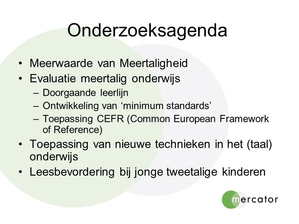 Onderzoeksagenda Meerwaarde van Meertaligheid Evaluatie meertalig onderwijs –Doorgaande leerlijn –Ontwikkeling van 'minimum standards' –Toepassing CEF
