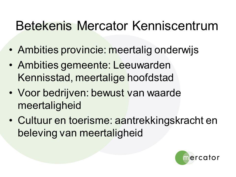 Betekenis Mercator Kenniscentrum Ambities provincie: meertalig onderwijs Ambities gemeente: Leeuwarden Kennisstad, meertalige hoofdstad Voor bedrijven