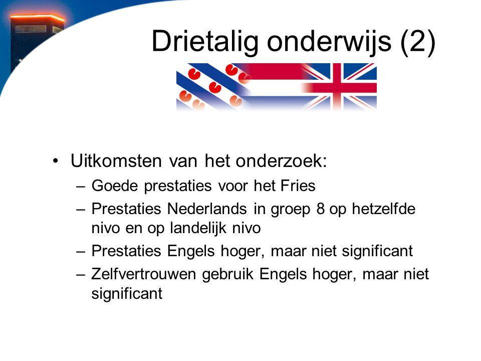 Drietalig onderwijs (2) Uitkomsten van het onderzoek: –Goede prestaties voor het Fries –Prestaties Nederlands in groep 8 op hetzelfde nivo en op lande