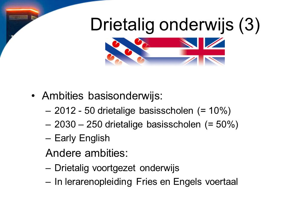 Drietalig onderwijs (3) Ambities basisonderwijs: –2012 - 50 drietalige basisscholen (= 10%) –2030 – 250 drietalige basisscholen (= 50%) –Early English