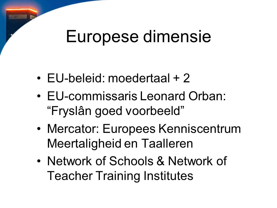 Europese dimensie EU-beleid: moedertaal + 2 EU-commissaris Leonard Orban: Fryslân goed voorbeeld Mercator: Europees Kenniscentrum Meertaligheid en Taalleren Network of Schools & Network of Teacher Training Institutes