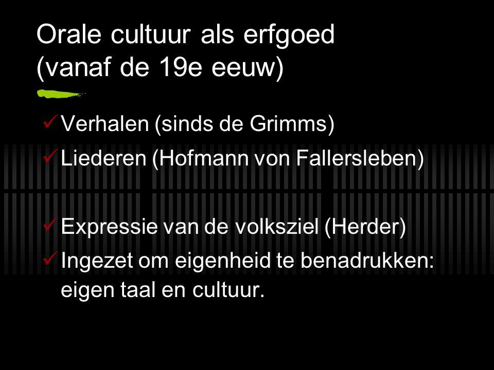 Orale cultuur als erfgoed (vanaf de 19e eeuw) Verhalen (sinds de Grimms) Liederen (Hofmann von Fallersleben) Expressie van de volksziel (Herder) Ingezet om eigenheid te benadrukken: eigen taal en cultuur.
